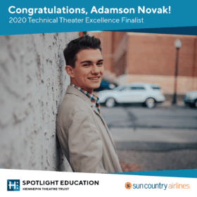 Congratulations, Adamson Novak, 2020 Technical Theatre Excellence Finalist; Spotlight Education, Hennepin Theatre Trust; Sponsored by Sun Country Airlines